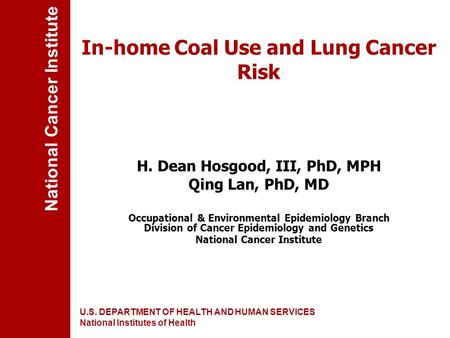 National Cancer Institute U.S. DEPARTMENT OF HEALTH AND HUMAN SERVICES National Institutes of Health In-home Coal Use and Lung Cancer Risk H. Dean Hosgood,