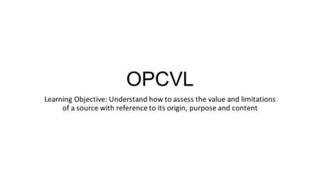 OPCVL Learning Objective: Understand how to assess the value and limitations of a source with reference to its origin, purpose and content.