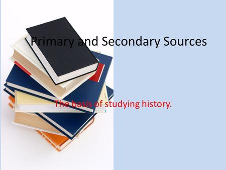 Primary and Secondary Sources The basis of studying history.