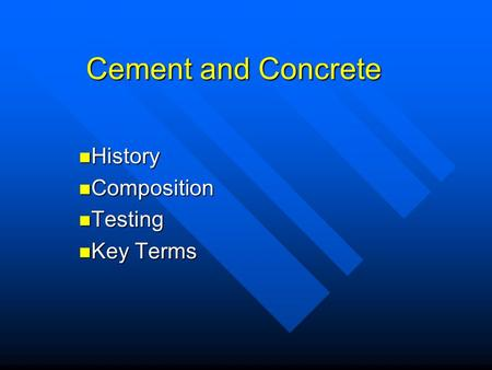 Cement and Concrete History History Composition Composition Testing Testing Key Terms Key Terms.