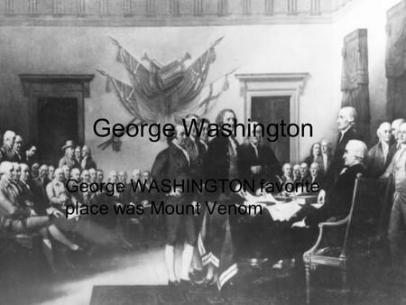 George Washington George WASHINGTON favorite place was Mount Venom.