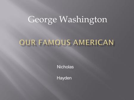 George Washington Nicholas Hayden.  George Washington was born in Virginia in 1732 in a farm house  He died in 1797.