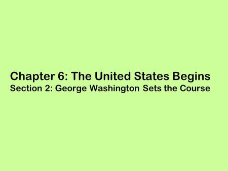 Chapter 6: The United States Begins Section 2: George Washington Sets the Course.