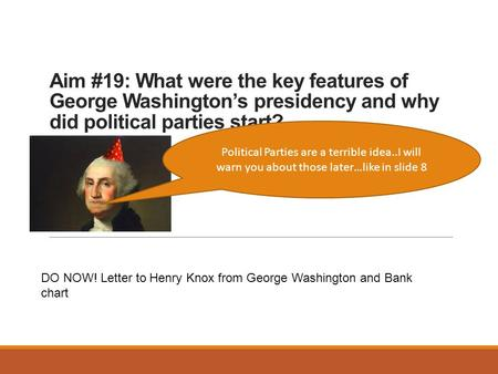 Aim #19: What were the key features of George Washington's presidency and why did political parties start? Political Parties are a terrible idea..I will.