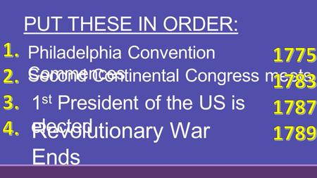 PUT THESE IN ORDER: Second Continental Congress meets 1 st President of the US is elected Philadelphia Convention Commences Revolutionary War Ends.