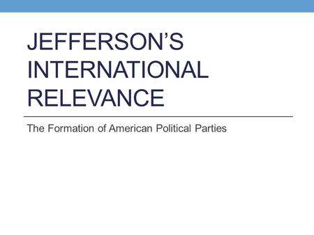 JEFFERSON'S INTERNATIONAL RELEVANCE The Formation of American Political Parties.
