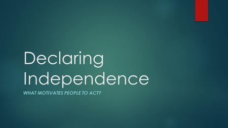 Declaring Independence WHAT MOTIVATES PEOPLE TO ACT?
