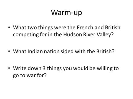 Warm-up What two things were the French and British competing for in the Hudson River Valley? What Indian nation sided with the British? Write down 3 things.