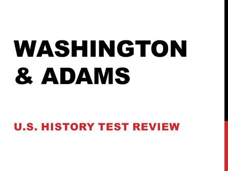 WASHINGTON & ADAMS U.S. HISTORY TEST REVIEW. FIRST, A QUICK REVIEW Chapter 7 covered events leading up to the ratification of the Constitution at the.