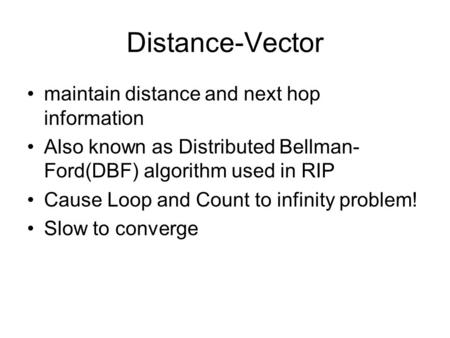Distance-Vector maintain distance and next hop information Also known as Distributed Bellman- Ford(DBF) algorithm used in RIP Cause Loop and Count to infinity.