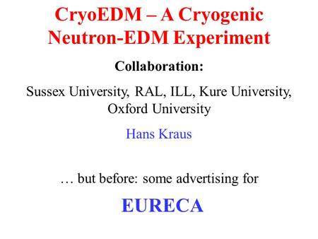 CryoEDM – A Cryogenic Neutron-EDM Experiment Collaboration: Sussex University, RAL, ILL, Kure University, Oxford University Hans Kraus … but before: some.
