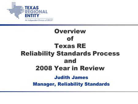 Overview of Texas RE Reliability Standards Process and 2008 Year in Review Judith James Manager, Reliability Standards.