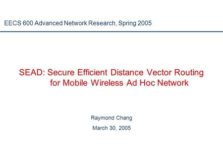 SEAD: Secure Efficient Distance Vector Routing for Mobile Wireless Ad Hoc Network Raymond Chang March 30, 2005 EECS 600 Advanced Network Research, Spring.