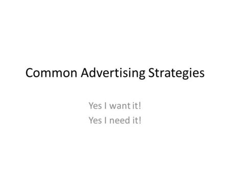 Common Advertising Strategies Yes I want it! Yes I need it!