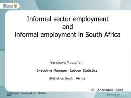 1 ISE Workshop – Tanzania, 27 Sep – 02 October 2009 Informal sector employment and informal employment in South Africa Yandiswa Mpetsheni Executive Manager: