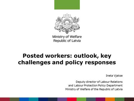 Posted workers: outlook, key challenges and policy responses Ineta Vjakse Deputy director of Labour Relations and Labour Protection Policy Department Ministry.