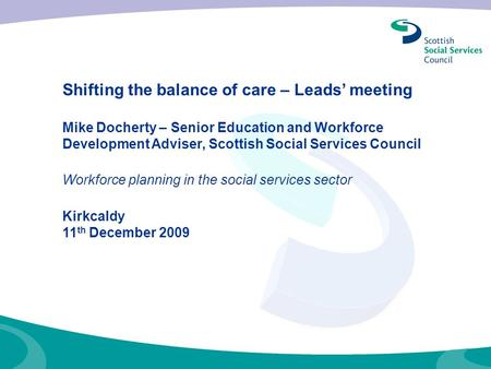 Shifting the balance of care – Leads' meeting Mike Docherty – Senior Education and Workforce Development Adviser, Scottish Social Services Council Workforce.