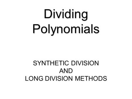 Dividing Polynomials SYNTHETIC DIVISION AND LONG DIVISION METHODS.