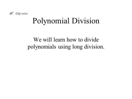 Polynomial Division We will learn how to divide polynomials using long division.  Take notes.