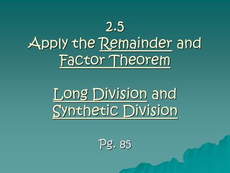2.5 Apply the Remainder and Factor Theorem Long Division and Synthetic Division Pg. 85.