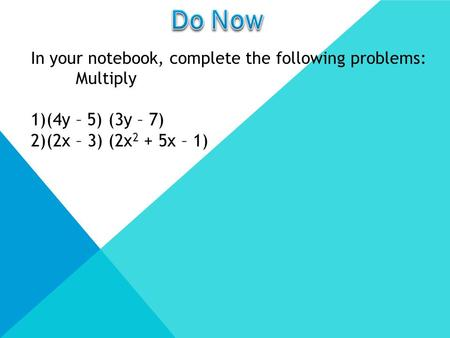 In your notebook, complete the following problems: Multiply 1)(4y – 5) (3y – 7) 2)(2x – 3) (2x 2 + 5x – 1)