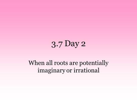 3.7 Day 2 When all roots are potentially imaginary or irrational.