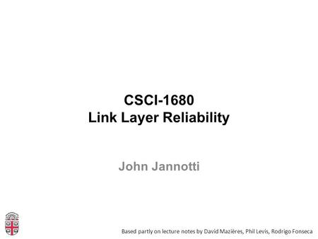 CSCI-1680 Link Layer Reliability Based partly on lecture notes by David Mazières, Phil Levis, Rodrigo Fonseca John Jannotti.