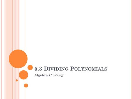 5.3 D IVIDING P OLYNOMIALS Algebra II w/ trig. I. Divide a Polynomial by a monomial: A. this expression means that each term in the numerator shares a.