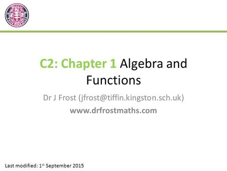 C2: Chapter 1 Algebra and Functions Dr J Frost  Last modified: 1 st September 2015.