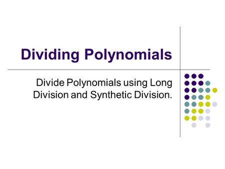 Divide Polynomials using Long Division and Synthetic Division.