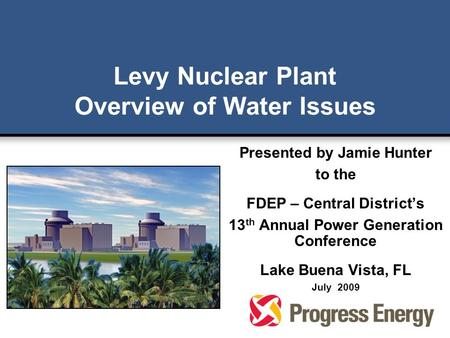 Levy Nuclear Plant Overview of Water Issues Presented by Jamie Hunter to the FDEP – Central District's 13 th Annual Power Generation Conference Lake Buena.