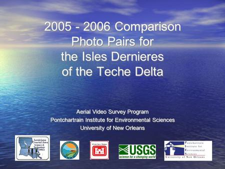 2005 - 2006 Comparison Photo Pairs for the Isles Dernieres of the Teche Delta Aerial Video Survey Program Pontchartrain Institute for Environmental Sciences.