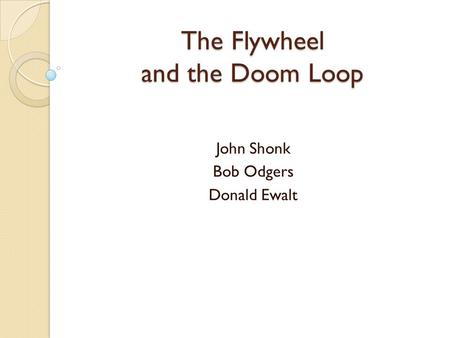The Flywheel and the Doom Loop John Shonk Bob Odgers Donald Ewalt.
