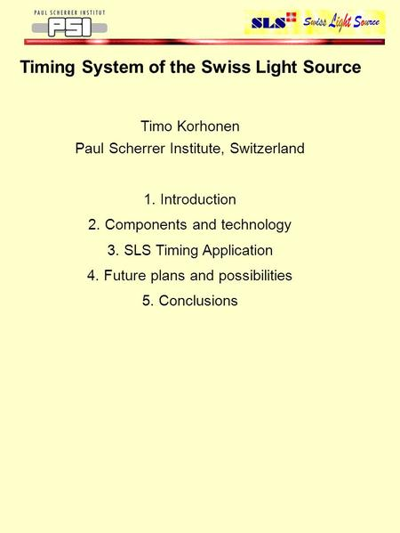 Timing System of the Swiss Light Source Timo Korhonen Paul Scherrer Institute, Switzerland 1. Introduction 2. Components and technology 3. SLS Timing Application.