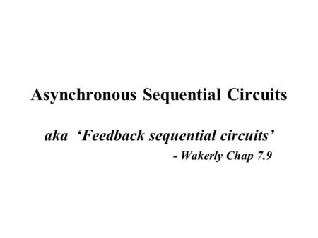 Asynchronous Sequential Circuits aka 'Feedback sequential circuits' - Wakerly Chap 7.9.