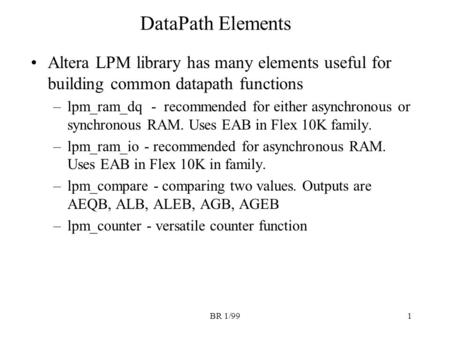 BR 1/991 DataPath Elements Altera LPM library has many elements useful for building common datapath functions –lpm_ram_dq - recommended for either asynchronous.
