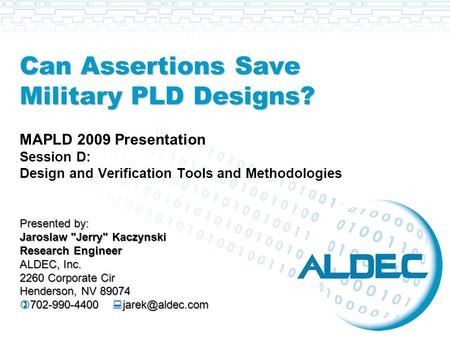 Can Assertions Save Military PLD Designs? MAPLD 2009 Presentation Session D: Design and Verification Tools and Methodologies Presented by: Jaroslaw Jerry