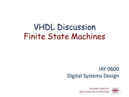 VHDL Discussion Finite State Machines IAY 0600 Digital Systems Design Alexander Sudnitson Tallinn University of Technology 1.