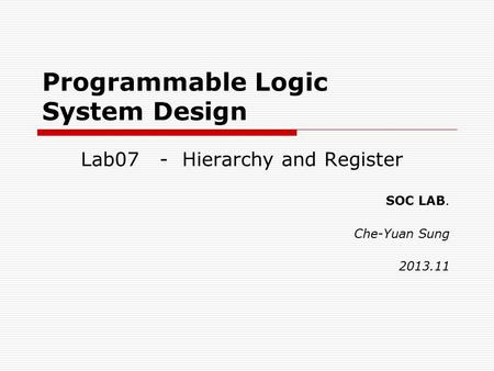 Programmable Logic System Design Lab07 - Hierarchy and Register SOC LAB. Che-Yuan Sung 2013.11.