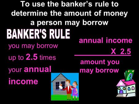 To use the banker's rule to determine the amount of money a person may borrow you may borrow up to 2.5 times your annual income annual income X 2.5 amount.
