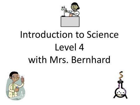 Introduction to Science Level 4 with Mrs. Bernhard.