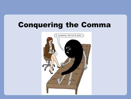 "Conquering the Comma Rationale: Welcome to ""Conquering the Comma."" This presentation is designed to acquaint your students with the rules of comma usage,"