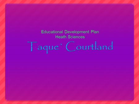 Educational Development Plan Heath Sciences. All About Me My name is Taque',im 17 years old. I am in the 12 th grade and I live in Belleville. I am the.