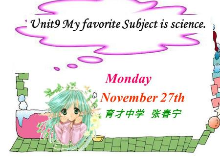 Unit9 My favorite Subject is science. Monday November 27th 育才中学 张春宁.