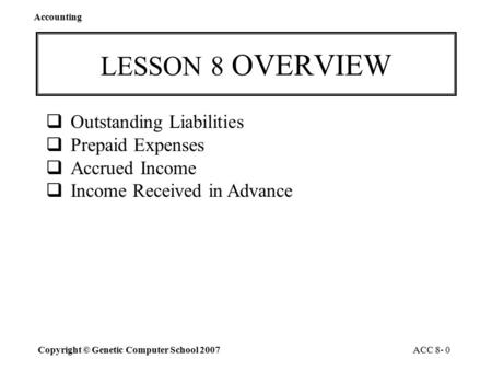 Accounting Copyright © Genetic Computer School 2007 ACC 8- 0 LESSON 8 OVERVIEW  Outstanding Liabilities  Prepaid Expenses  Accrued Income  Income.