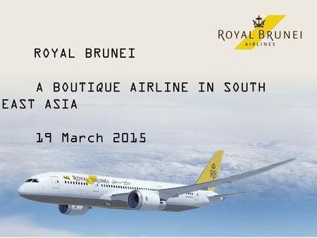 1 ROYAL BRUNEI A BOUTIQUE AIRLINE IN SOUTH EAST ASIA 19 March 2015.