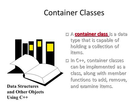 Container Classes  A container class is a data type that is capable of holding a collection of items.  In C++, container classes can be implemented as.