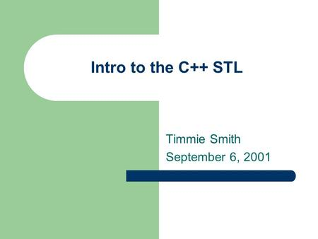 Intro to the C++ STL Timmie Smith September 6, 2001.