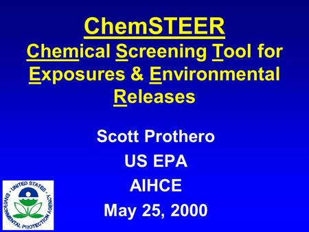 ChemSTEER Chemical Screening Tool for Exposures & Environmental Releases Scott Prothero US EPA AIHCE May 25, 2000.