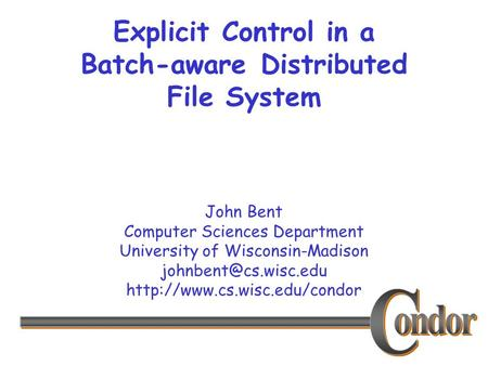 John Bent Computer Sciences Department University of Wisconsin-Madison  Explicit Control in a Batch-aware.